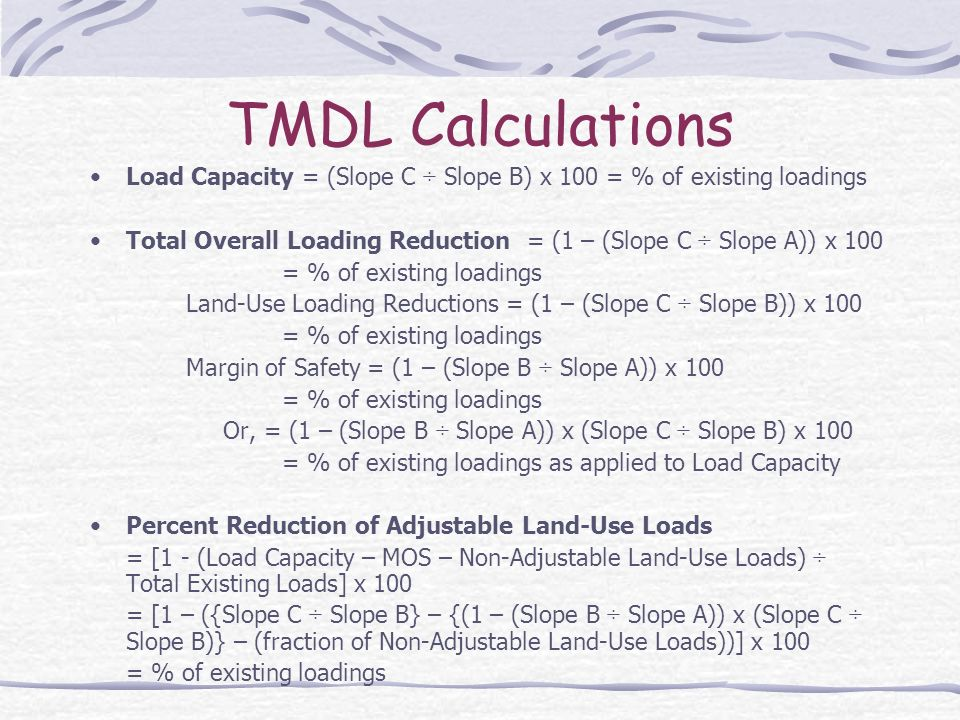 TMDL Calculations Load Capacity = (Slope C ÷ Slope B) x 100 = % of existing loadings Total Overall Loading Reduction = (1 – (Slope C ÷ Slope A)) x 100 = % of existing loadings Land-Use Loading Reductions = (1 – (Slope C ÷ Slope B)) x 100 = % of existing loadings Margin of Safety = (1 – (Slope B ÷ Slope A)) x 100 = % of existing loadings Or, = (1 – (Slope B ÷ Slope A)) x (Slope C ÷ Slope B) x 100 = % of existing loadings as applied to Load Capacity Percent Reduction of Adjustable Land-Use Loads = [1 - (Load Capacity – MOS – Non-Adjustable Land-Use Loads) ÷ Total Existing Loads] x 100 = [1 – ({Slope C ÷ Slope B} – {(1 – (Slope B ÷ Slope A)) x (Slope C ÷ Slope B)} – (fraction of Non-Adjustable Land-Use Loads))] x 100 = % of existing loadings