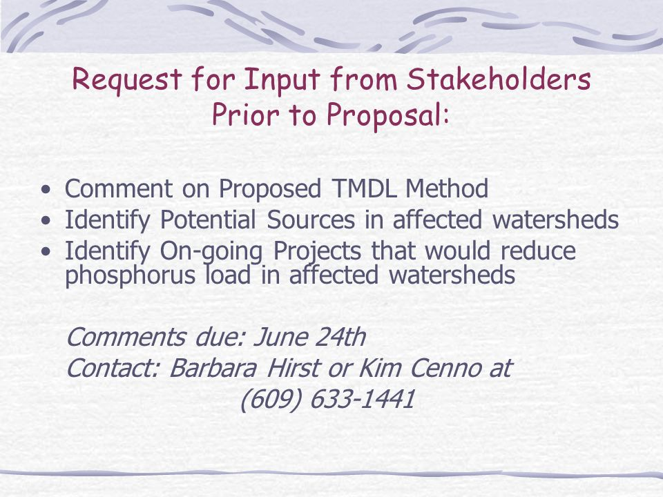Request for Input from Stakeholders Prior to Proposal: Comment on Proposed TMDL Method Identify Potential Sources in affected watersheds Identify On-going Projects that would reduce phosphorus load in affected watersheds Comments due: June 24th Contact: Barbara Hirst or Kim Cenno at (609)