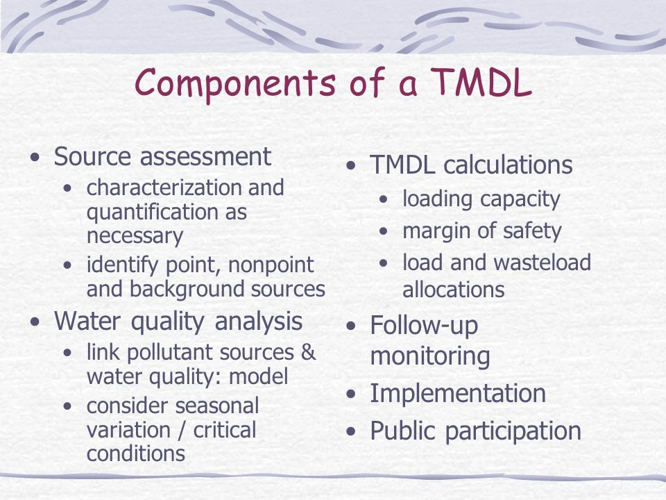 Components of a TMDL Source assessment characterization and quantification as necessary identify point, nonpoint and background sources Water quality analysis link pollutant sources & water quality: model consider seasonal variation / critical conditions TMDL calculations loading capacity margin of safety load and wasteload allocations Follow-up monitoring Implementation Public participation