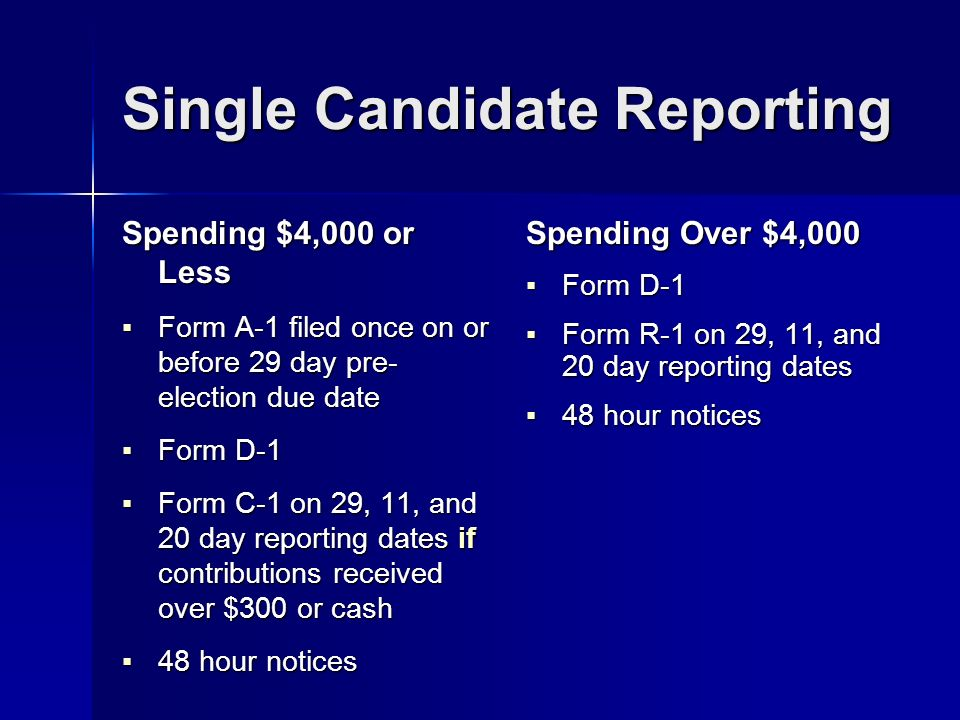 Single Candidate Reporting Spending $4,000 or Less Form A-1 filed once on or before 29 day pre- election due date Form A-1 filed once on or before 29 day pre- election due date Form D-1 Form D-1 Form C-1 on 29, 11, and 20 day reporting dates if contributions received over $300 or cash Form C-1 on 29, 11, and 20 day reporting dates if contributions received over $300 or cash 48 hour notices 48 hour notices Spending Over $4,000 Form D-1 Form D-1 Form R-1 on 29, 11, and 20 day reporting dates Form R-1 on 29, 11, and 20 day reporting dates 48 hour notices 48 hour notices