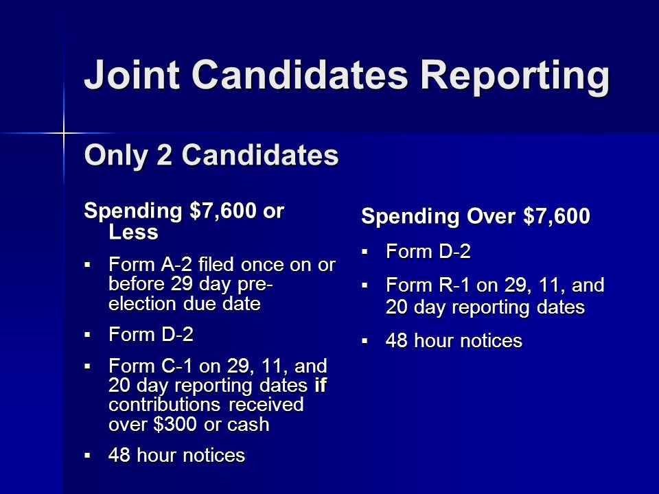 Joint Candidates Reporting Spending $7,600 or Less Form A-2 filed once on or before 29 day pre- election due date Form A-2 filed once on or before 29 day pre- election due date Form D-2 Form D-2 Form C-1 on 29, 11, and 20 day reporting dates if contributions received over $300 or cash Form C-1 on 29, 11, and 20 day reporting dates if contributions received over $300 or cash 48 hour notices 48 hour notices Spending Over $7,600 Form D-2 Form D-2 Form R-1 on 29, 11, and 20 day reporting dates Form R-1 on 29, 11, and 20 day reporting dates 48 hour notices 48 hour notices Only 2 Candidates