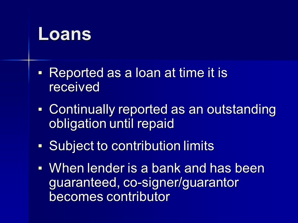 Loans Reported as a loan at time it is received Reported as a loan at time it is received Continually reported as an outstanding obligation until repaid Continually reported as an outstanding obligation until repaid Subject to contribution limits Subject to contribution limits When lender is a bank and has been guaranteed, co-signer/guarantor becomes contributor When lender is a bank and has been guaranteed, co-signer/guarantor becomes contributor