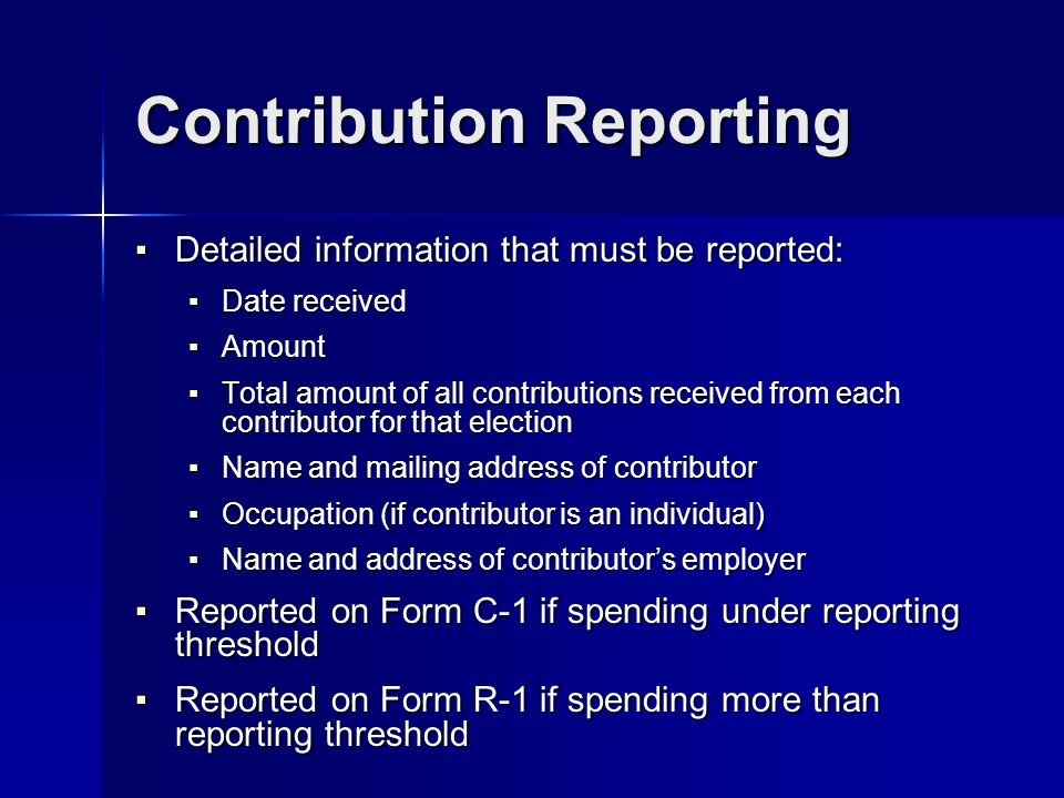Contribution Reporting Detailed information that must be reported: Detailed information that must be reported: Date received Date received Amount Amount Total amount of all contributions received from each contributor for that election Total amount of all contributions received from each contributor for that election Name and mailing address of contributor Name and mailing address of contributor Occupation (if contributor is an individual) Occupation (if contributor is an individual) Name and address of contributors employer Name and address of contributors employer Reported on Form C-1 if spending under reporting threshold Reported on Form C-1 if spending under reporting threshold Reported on Form R-1 if spending more than reporting threshold Reported on Form R-1 if spending more than reporting threshold