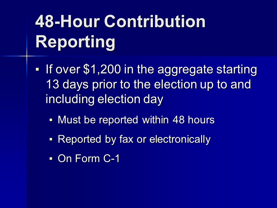 48-Hour Contribution Reporting If over $1,200 in the aggregate starting 13 days prior to the election up to and including election day If over $1,200 in the aggregate starting 13 days prior to the election up to and including election day Must be reported within 48 hours Must be reported within 48 hours Reported by fax or electronically Reported by fax or electronically On Form C-1 On Form C-1