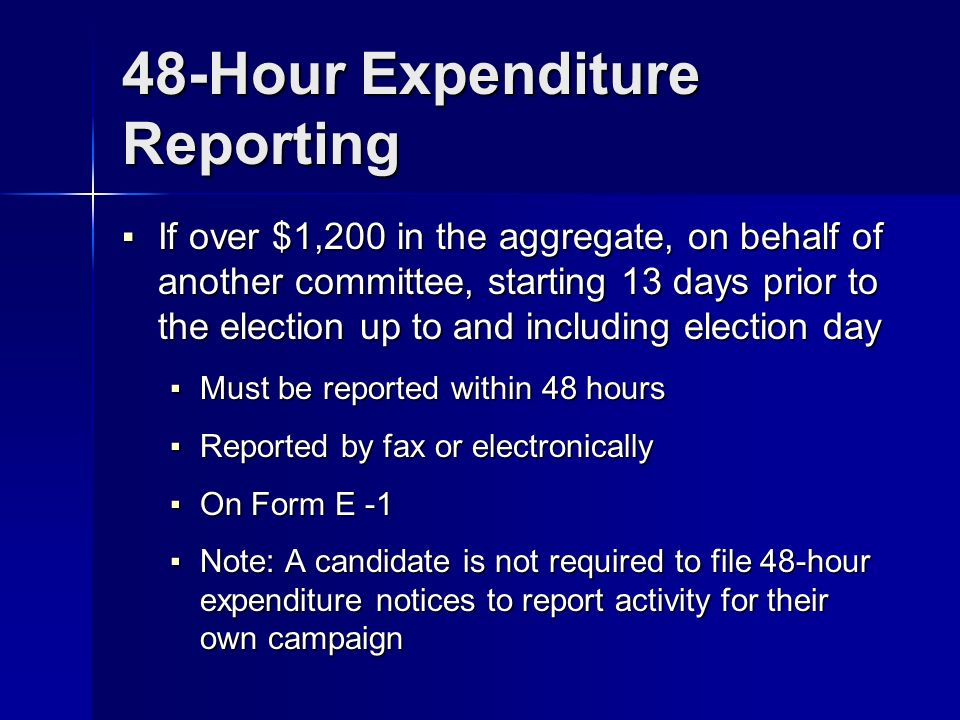 48-Hour Expenditure Reporting If over $1,200 in the aggregate, on behalf of another committee, starting 13 days prior to the election up to and including election day If over $1,200 in the aggregate, on behalf of another committee, starting 13 days prior to the election up to and including election day Must be reported within 48 hours Must be reported within 48 hours Reported by fax or electronically Reported by fax or electronically On Form E -1 On Form E -1 Note: A candidate is not required to file 48-hour expenditure notices to report activity for their own campaign Note: A candidate is not required to file 48-hour expenditure notices to report activity for their own campaign