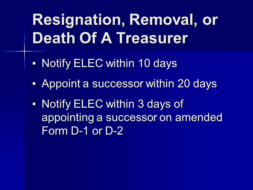 Resignation, Removal, or Death Of A Treasurer Notify ELEC within 10 days Notify ELEC within 10 days Appoint a successor within 20 days Appoint a successor within 20 days Notify ELEC within 3 days of appointing a successor on amended Form D-1 or D-2 Notify ELEC within 3 days of appointing a successor on amended Form D-1 or D-2