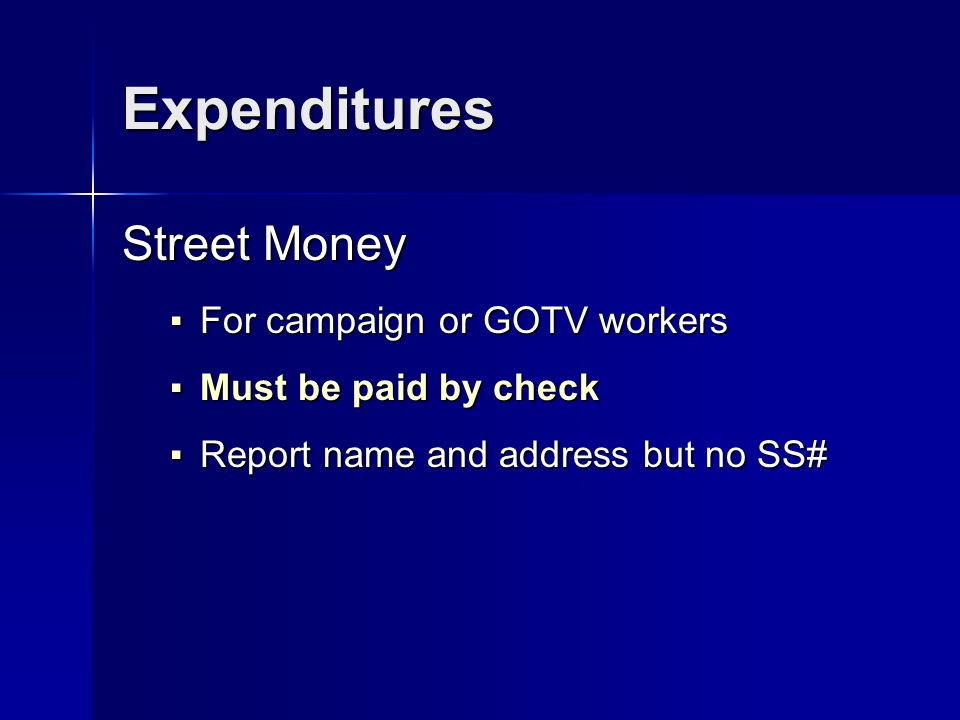 Expenditures Street Money For campaign or GOTV workers For campaign or GOTV workers Must be paid by check Must be paid by check Report name and address but no SS# Report name and address but no SS#