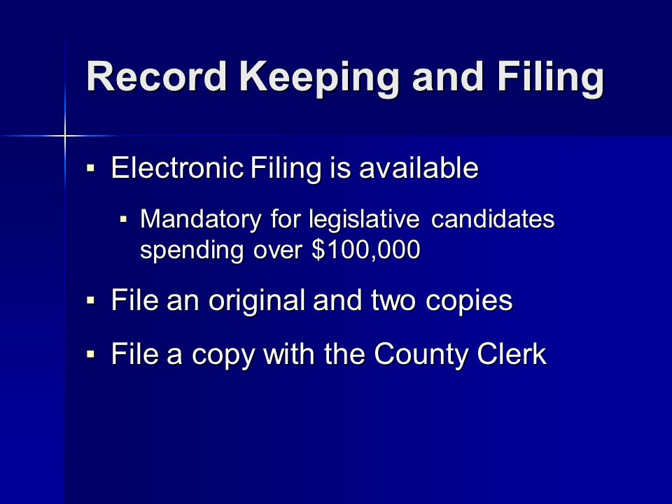Record Keeping and Filing Electronic Filing is available Electronic Filing is available Mandatory for legislative candidates spending over $100,000 Mandatory for legislative candidates spending over $100,000 File an original and two copies File an original and two copies File a copy with the County Clerk File a copy with the County Clerk