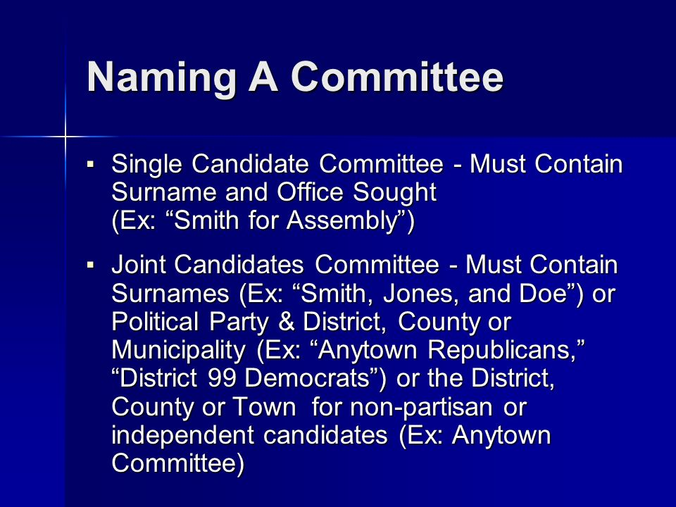 Naming A Committee Single Candidate Committee - Must Contain Surname and Office Sought (Ex: Smith for Assembly) Single Candidate Committee - Must Contain Surname and Office Sought (Ex: Smith for Assembly) Joint Candidates Committee - Must Contain Surnames (Ex: Smith, Jones, and Doe) or Political Party & District, County or Municipality (Ex: Anytown Republicans, District 99 Democrats) or the District, County or Town for non-partisan or independent candidates (Ex: Anytown Committee) Joint Candidates Committee - Must Contain Surnames (Ex: Smith, Jones, and Doe) or Political Party & District, County or Municipality (Ex: Anytown Republicans, District 99 Democrats) or the District, County or Town for non-partisan or independent candidates (Ex: Anytown Committee)