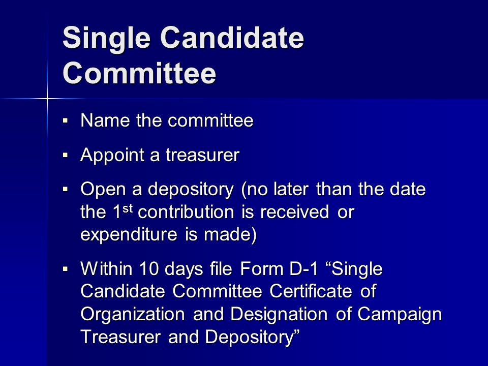 Single Candidate Committee Name the committee Name the committee Appoint a treasurer Appoint a treasurer Open a depository (no later than the date the 1 st contribution is received or expenditure is made) Open a depository (no later than the date the 1 st contribution is received or expenditure is made) Within 10 days file Form D-1 Single Candidate Committee Certificate of Organization and Designation of Campaign Treasurer and Depository Within 10 days file Form D-1 Single Candidate Committee Certificate of Organization and Designation of Campaign Treasurer and Depository