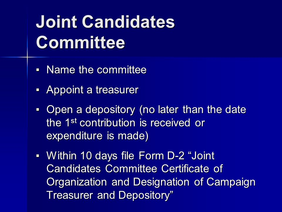Joint Candidates Committee Name the committee Name the committee Appoint a treasurer Appoint a treasurer Open a depository (no later than the date the 1 st contribution is received or expenditure is made) Open a depository (no later than the date the 1 st contribution is received or expenditure is made) Within 10 days file Form D-2 Joint Candidates Committee Certificate of Organization and Designation of Campaign Treasurer and Depository Within 10 days file Form D-2 Joint Candidates Committee Certificate of Organization and Designation of Campaign Treasurer and Depository