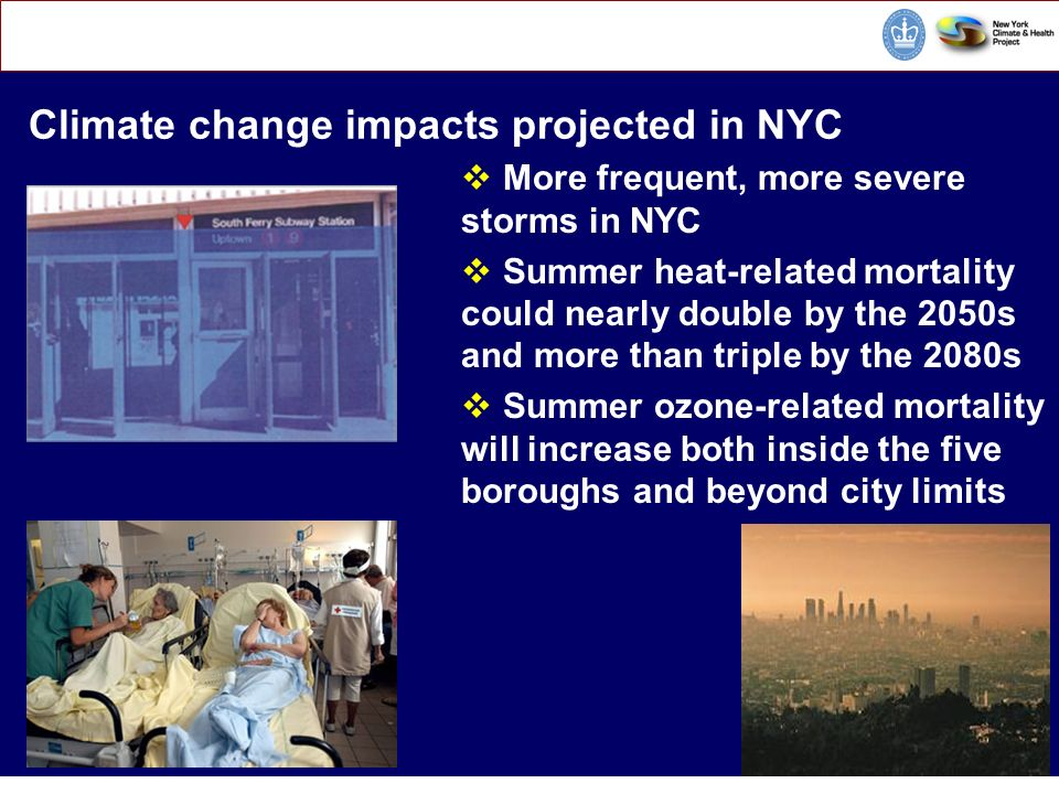 CORE E nvironmental H ealth S ciences Climate Change and Public Health Climate change impacts projected in NYC More frequent, more severe storms in NYC Summer heat-related mortality could nearly double by the 2050s and more than triple by the 2080s Summer ozone-related mortality will increase both inside the five boroughs and beyond city limits CC