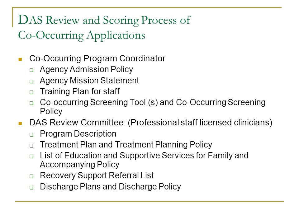 D AS Review and Scoring Process of Co-Occurring Applications Co-Occurring Program Coordinator Agency Admission Policy Agency Mission Statement Training Plan for staff Co-occurring Screening Tool (s) and Co-Occurring Screening Policy DAS Review Committee: (Professional staff licensed clinicians) Program Description Treatment Plan and Treatment Planning Policy List of Education and Supportive Services for Family and Accompanying Policy Recovery Support Referral List Discharge Plans and Discharge Policy