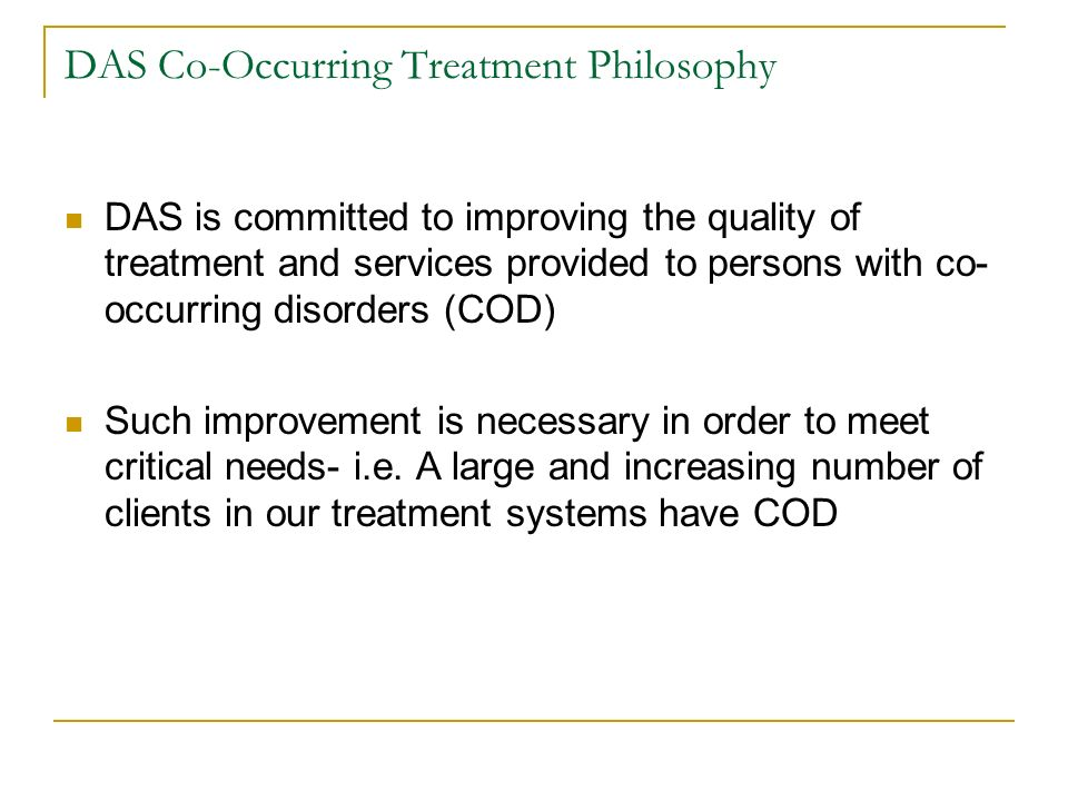 DAS Co-Occurring Treatment Philosophy DAS is committed to improving the quality of treatment and services provided to persons with co- occurring disorders (COD) Such improvement is necessary in order to meet critical needs- i.e.