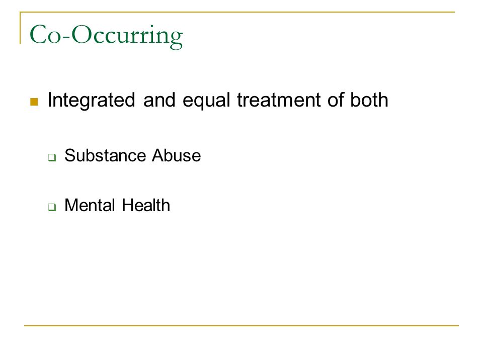Co-Occurring Integrated and equal treatment of both Substance Abuse Mental Health