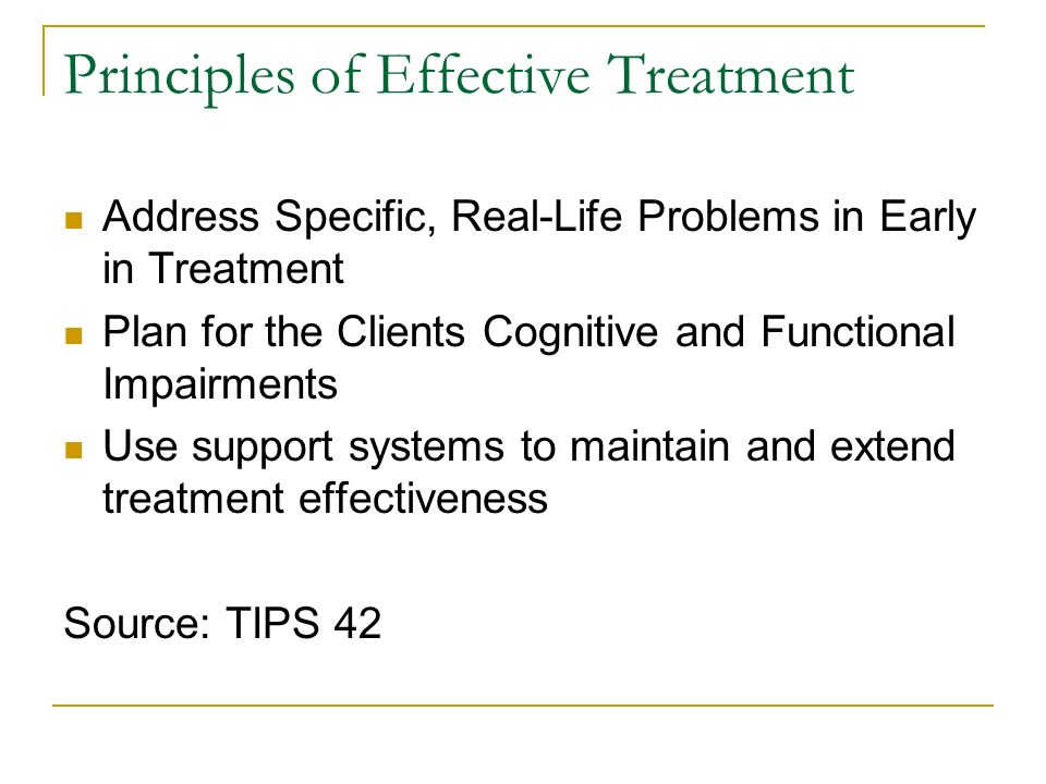Principles of Effective Treatment Address Specific, Real-Life Problems in Early in Treatment Plan for the Clients Cognitive and Functional Impairments Use support systems to maintain and extend treatment effectiveness Source: TIPS 42