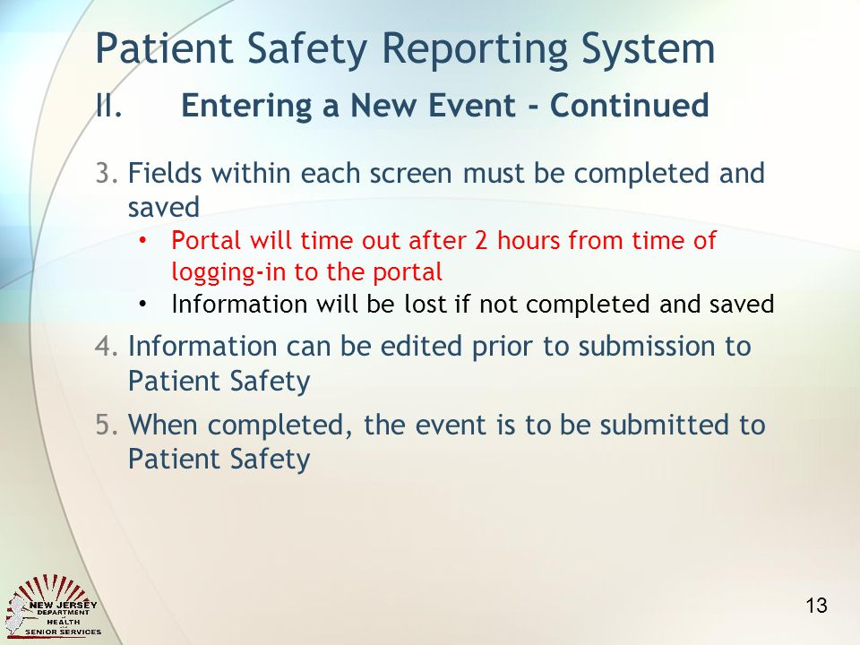 3.Fields within each screen must be completed and saved Portal will time out after 2 hours from time of logging-in to the portal Information will be lost if not completed and saved 4.Information can be edited prior to submission to Patient Safety 5.When completed, the event is to be submitted to Patient Safety Patient Safety Reporting System II.Entering a New Event - Continued 13