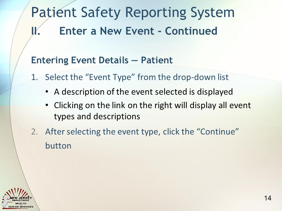 1.Select the Event Type from the drop-down list A description of the event selected is displayed Clicking on the link on the right will display all event types and descriptions 2.After selecting the event type, click the Continue button Patient Safety Reporting System II.Enter a New Event - Continued Entering Event Details Patient 14