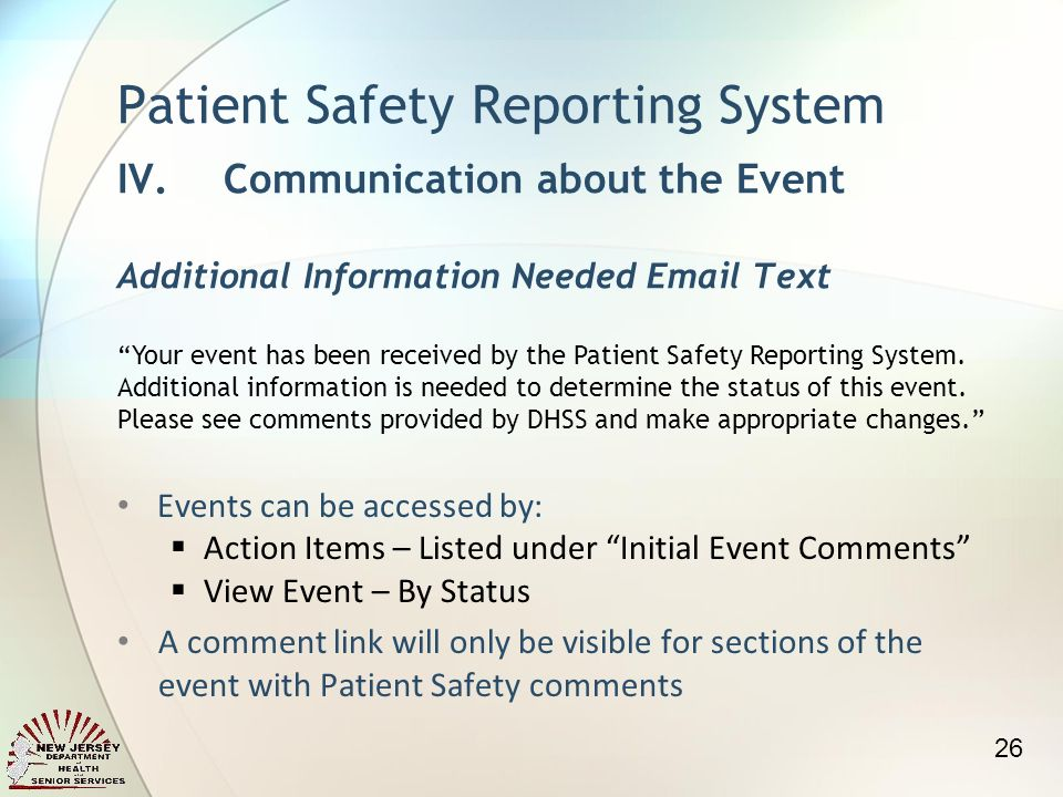 Events can be accessed by: Action Items – Listed under Initial Event Comments View Event – By Status A comment link will only be visible for sections of the event with Patient Safety comments Patient Safety Reporting System IV.Communication about the Event Additional Information Needed  Text Your event has been received by the Patient Safety Reporting System.