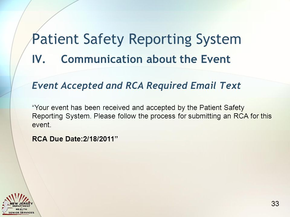 Patient Safety Reporting System IV.Communication about the Event Event Accepted and RCA Required  Text Your event has been received and accepted by the Patient Safety Reporting System.