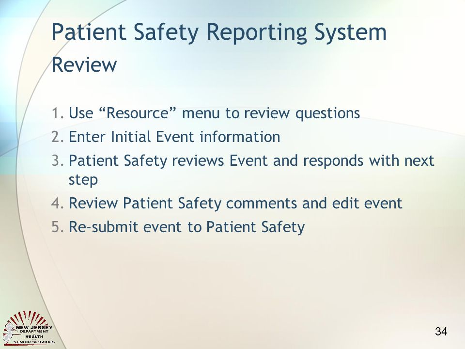 Patient Safety Reporting System Review 1.Use Resource menu to review questions 2.Enter Initial Event information 3.Patient Safety reviews Event and responds with next step 4.Review Patient Safety comments and edit event 5.Re-submit event to Patient Safety 34