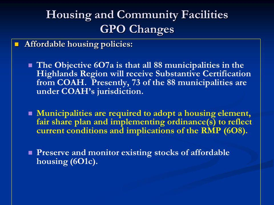 Housing and Community Facilities GPO Changes Affordable housing policies: Affordable housing policies: The Objective 6O7a is that all 88 municipalities in the Highlands Region will receive Substantive Certification from COAH.