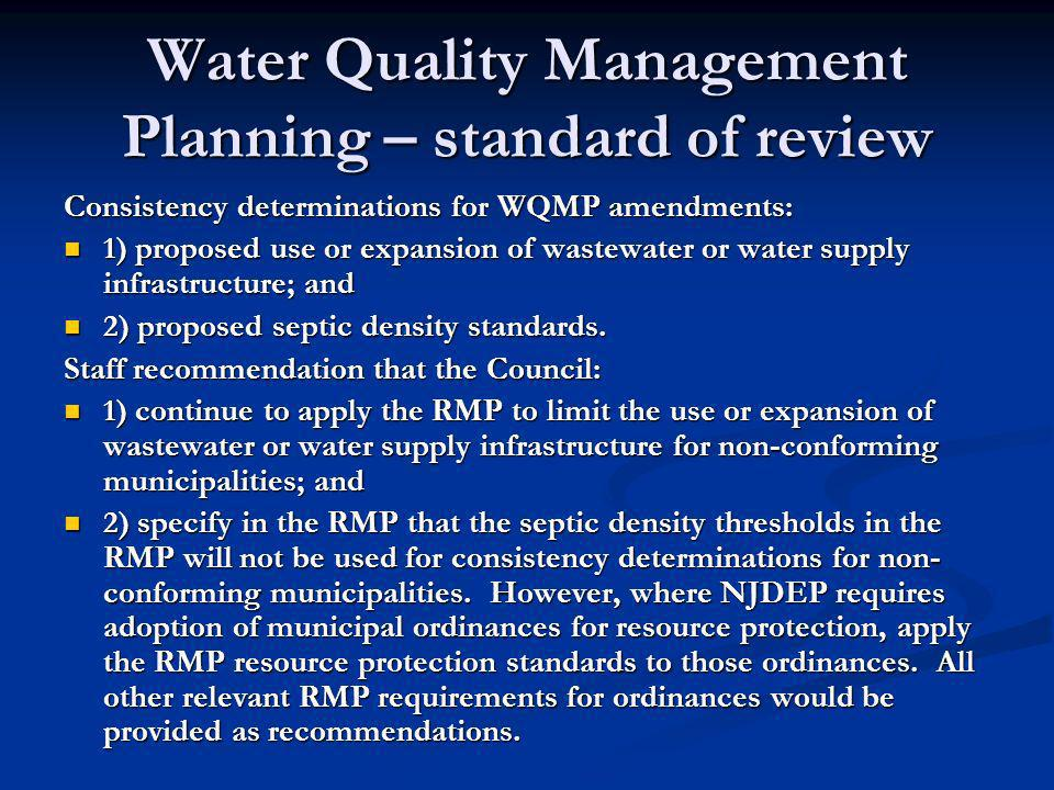 Water Quality Management Planning – standard of review Consistency determinations for WQMP amendments: 1) proposed use or expansion of wastewater or water supply infrastructure; and 1) proposed use or expansion of wastewater or water supply infrastructure; and 2) proposed septic density standards.