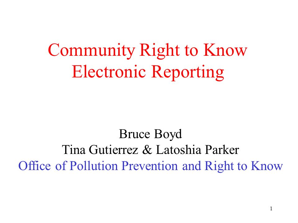 1 Community Right to Know Electronic Reporting Bruce Boyd Tina Gutierrez & Latoshia Parker Office of Pollution Prevention and Right to Know