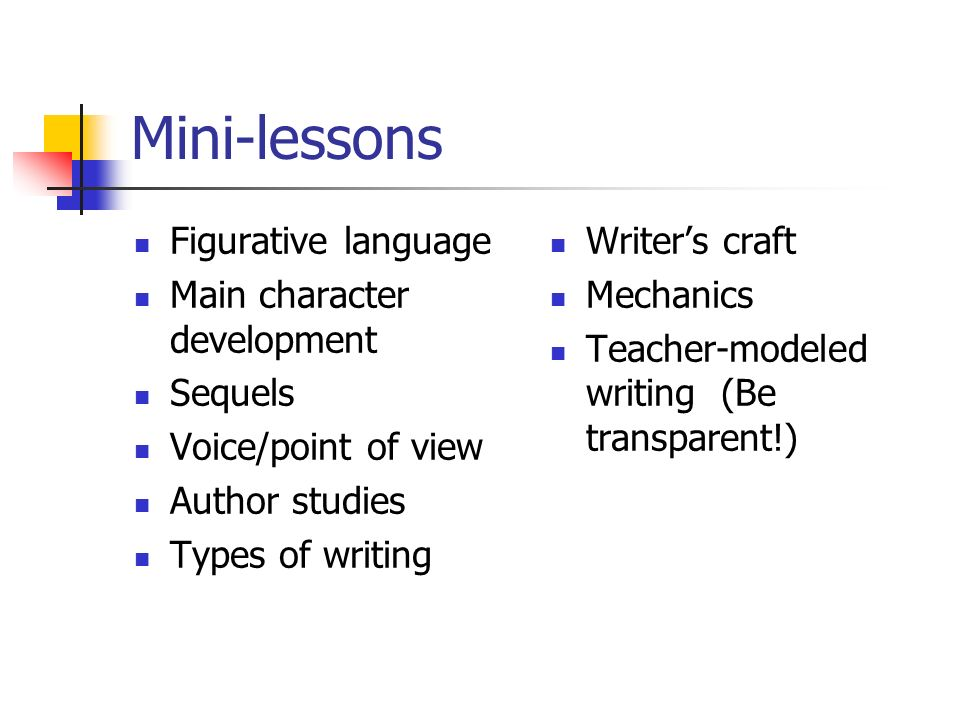 Mini-lessons Figurative language Main character development Sequels Voice/point of view Author studies Types of writing Writers craft Mechanics Teacher-modeled writing (Be transparent!)