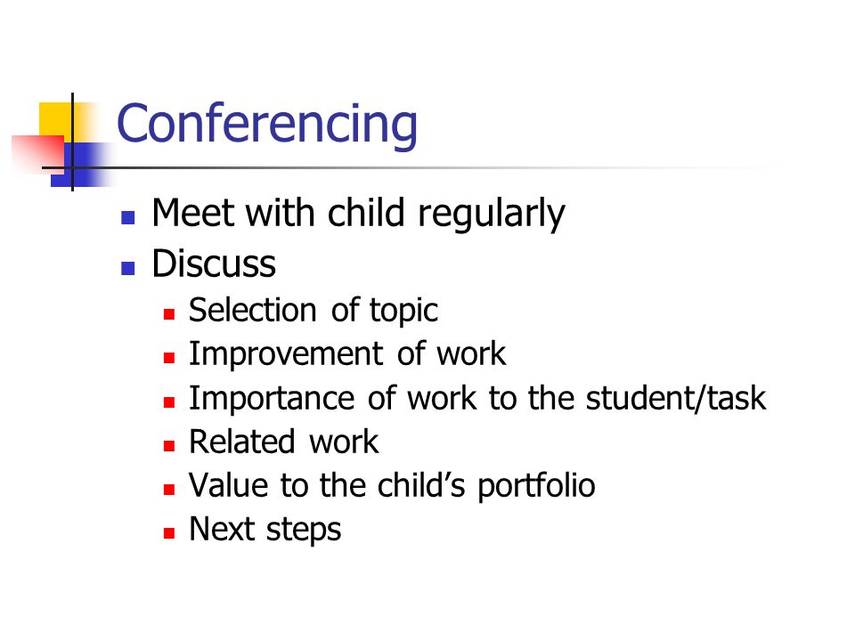 Conferencing Meet with child regularly Discuss Selection of topic Improvement of work Importance of work to the student/task Related work Value to the childs portfolio Next steps