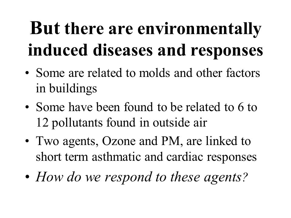 But there are environmentally induced diseases and responses Some are related to molds and other factors in buildings Some have been found to be related to 6 to 12 pollutants found in outside air Two agents, Ozone and PM, are linked to short term asthmatic and cardiac responses How do we respond to these agents