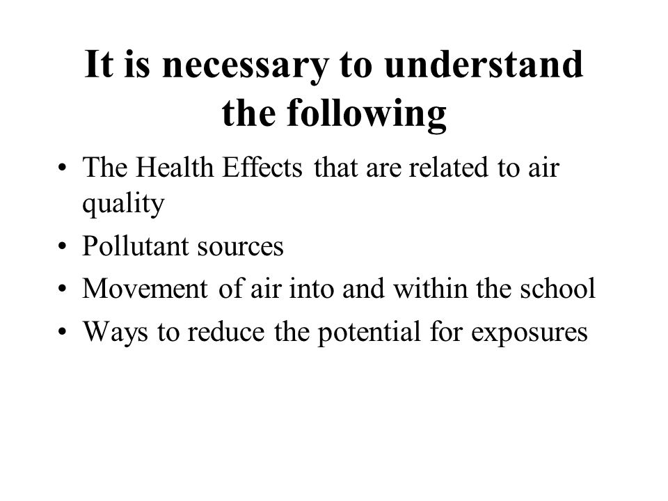 It is necessary to understand the following The Health Effects that are related to air quality Pollutant sources Movement of air into and within the school Ways to reduce the potential for exposures