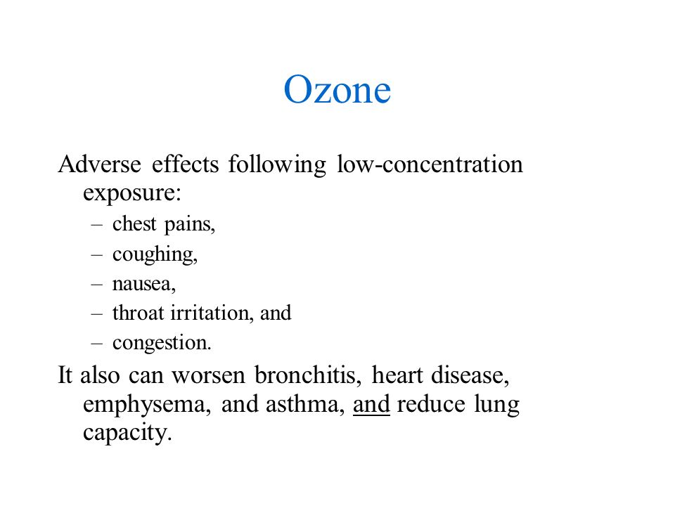 Ozone Adverse effects following low-concentration exposure: –chest pains, –coughing, –nausea, –throat irritation, and –congestion.