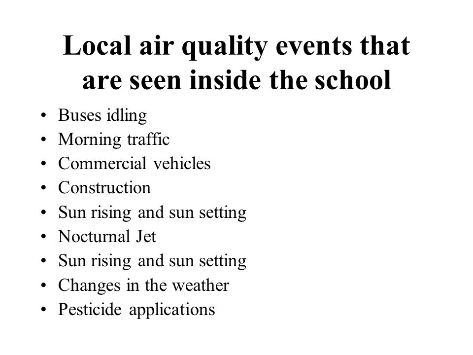 Local air quality events that are seen inside the school Buses idling Morning traffic Commercial vehicles Construction Sun rising and sun setting Nocturnal Jet Sun rising and sun setting Changes in the weather Pesticide applications