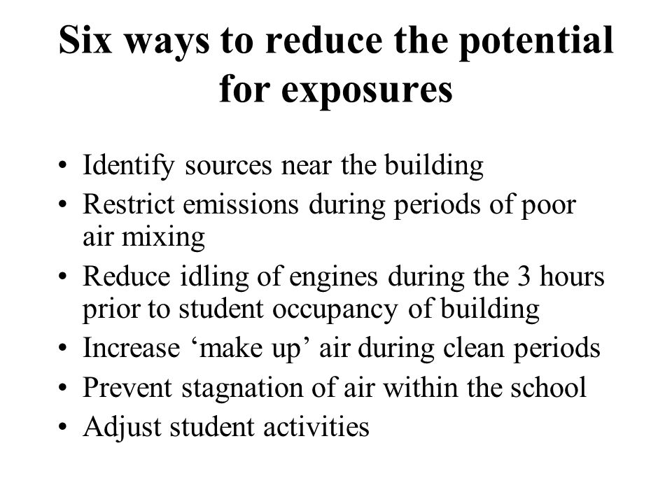 Six ways to reduce the potential for exposures Identify sources near the building Restrict emissions during periods of poor air mixing Reduce idling of engines during the 3 hours prior to student occupancy of building Increase make up air during clean periods Prevent stagnation of air within the school Adjust student activities