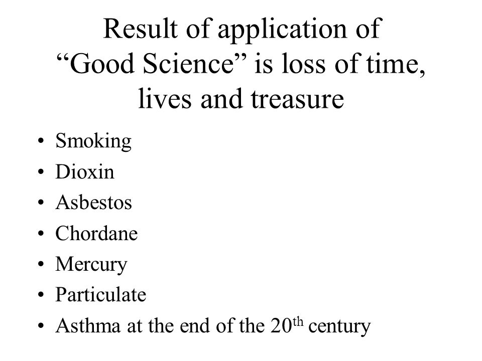 Result of application of Good Science is loss of time, lives and treasure Smoking Dioxin Asbestos Chordane Mercury Particulate Asthma at the end of the 20 th century
