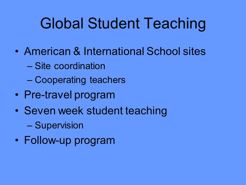 Global Student Teaching American & International School sites –Site coordination –Cooperating teachers Pre-travel program Seven week student teaching –Supervision Follow-up program
