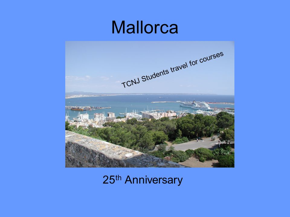 Mallorca 25 th Anniversary TCNJ Students travel for courses