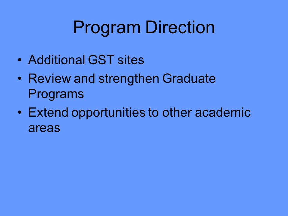 Program Direction Additional GST sites Review and strengthen Graduate Programs Extend opportunities to other academic areas