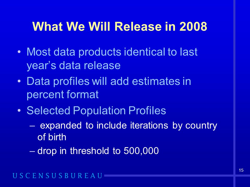 15 What We Will Release in 2008 Most data products identical to last years data release Data profiles will add estimates in percent format Selected Population Profiles – expanded to include iterations by country of birth –drop in threshold to 500,000