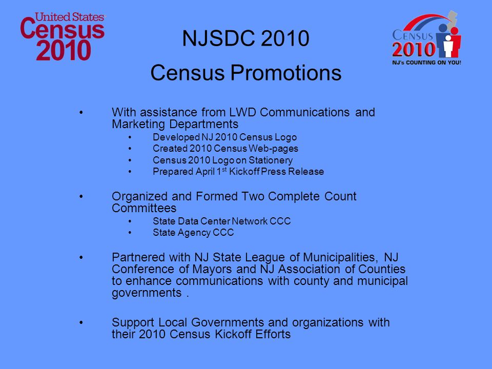 NJSDC 2010 Census Promotions With assistance from LWD Communications and Marketing Departments Developed NJ 2010 Census Logo Created 2010 Census Web-pages Census 2010 Logo on Stationery Prepared April 1 st Kickoff Press Release Organized and Formed Two Complete Count Committees State Data Center Network CCC State Agency CCC Partnered with NJ State League of Municipalities, NJ Conference of Mayors and NJ Association of Counties to enhance communications with county and municipal governments.