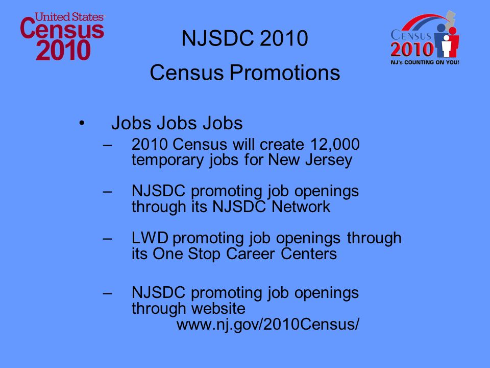 NJSDC 2010 Census Promotions Jobs Jobs Jobs –2010 Census will create 12,000 temporary jobs for New Jersey –NJSDC promoting job openings through its NJSDC Network –LWD promoting job openings through its One Stop Career Centers –NJSDC promoting job openings through website www.nj.gov/2010Census/