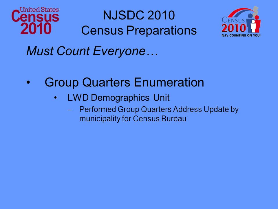NJSDC 2010 Census Preparations Must Count Everyone… Group Quarters Enumeration LWD Demographics Unit –Performed Group Quarters Address Update by municipality for Census Bureau