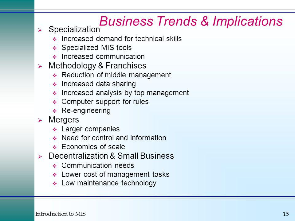 Introduction to MIS15 Business Trends & Implications Specialization Increased demand for technical skills Specialized MIS tools Increased communication Methodology & Franchises Reduction of middle management Increased data sharing Increased analysis by top management Computer support for rules Re-engineering Mergers Larger companies Need for control and information Economies of scale Decentralization & Small Business Communication needs Lower cost of management tasks Low maintenance technology