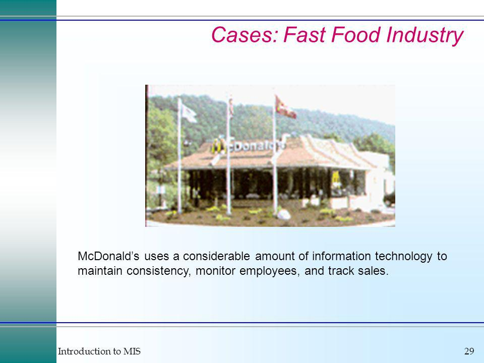 Introduction to MIS29 Cases: Fast Food Industry McDonalds uses a considerable amount of information technology to maintain consistency, monitor employees, and track sales.