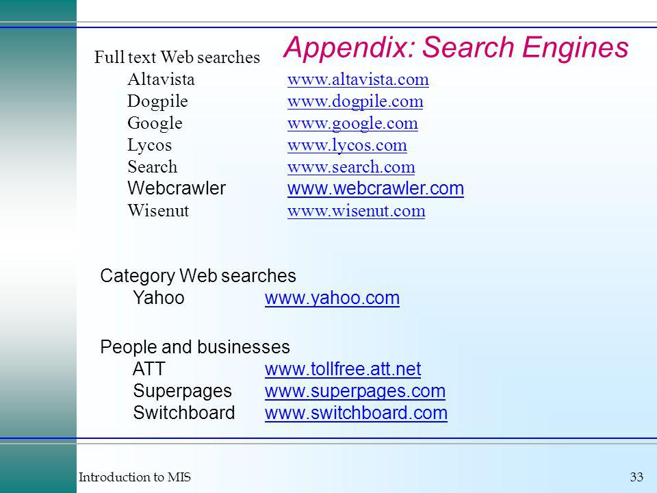 Introduction to MIS33 Appendix: Search Engines Full text Web searches Altavistawww.altavista.comwww.altavista.com Dogpilewww.dogpile.comwww.dogpile.com Googlewww.google.comwww.google.com Lycoswww.lycos.comwww.lycos.com Searchwww.search.comwww.search.com Webcrawlerwww.webcrawler.comwww.webcrawler.com Wisenutwww.wisenut.comwww.wisenut.com Category Web searches Yahoowww.yahoo.comwww.yahoo.com People and businesses ATTwww.tollfree.att.netwww.tollfree.att.net Superpageswww.superpages.comwww.superpages.com Switchboardwww.switchboard.comwww.switchboard.com