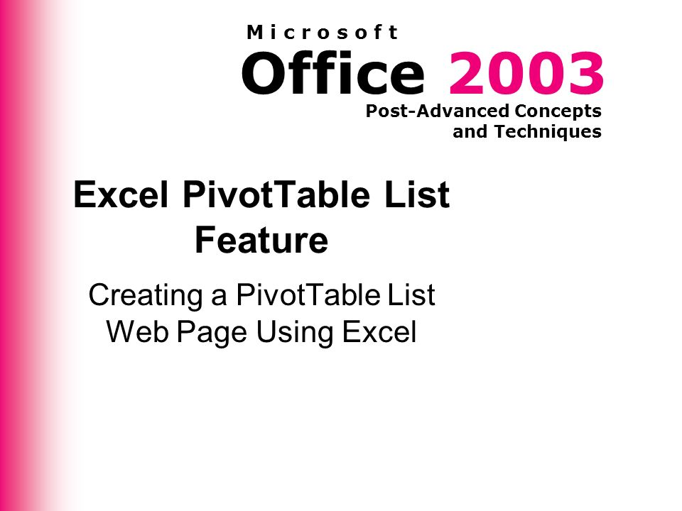 Office 2003 Post-Advanced Concepts and Techniques M i c r o s o f t Excel PivotTable List Feature Creating a PivotTable List Web Page Using Excel