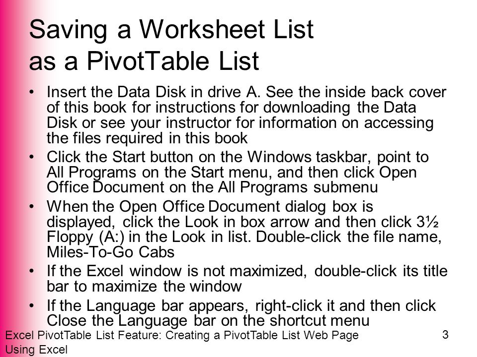 Excel PivotTable List Feature: Creating a PivotTable List Web Page Using Excel 3 Saving a Worksheet List as a PivotTable List Insert the Data Disk in drive A.
