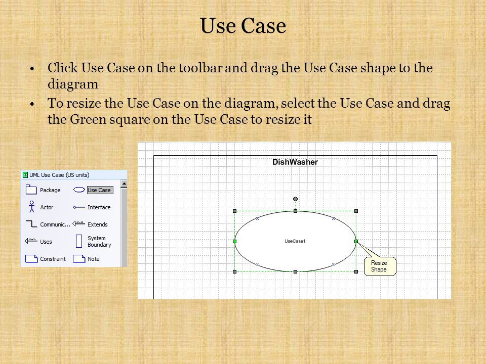 Use Case Click Use Case on the toolbar and drag the Use Case shape to the diagram To resize the Use Case on the diagram, select the Use Case and drag the Green square on the Use Case to resize it
