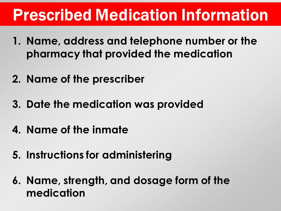 Prescribed Medication Information 1.Name, address and telephone number or the pharmacy that provided the medication 2.Name of the prescriber 3.Date the medication was provided 4.Name of the inmate 5.Instructions for administering 6.Name, strength, and dosage form of the medication